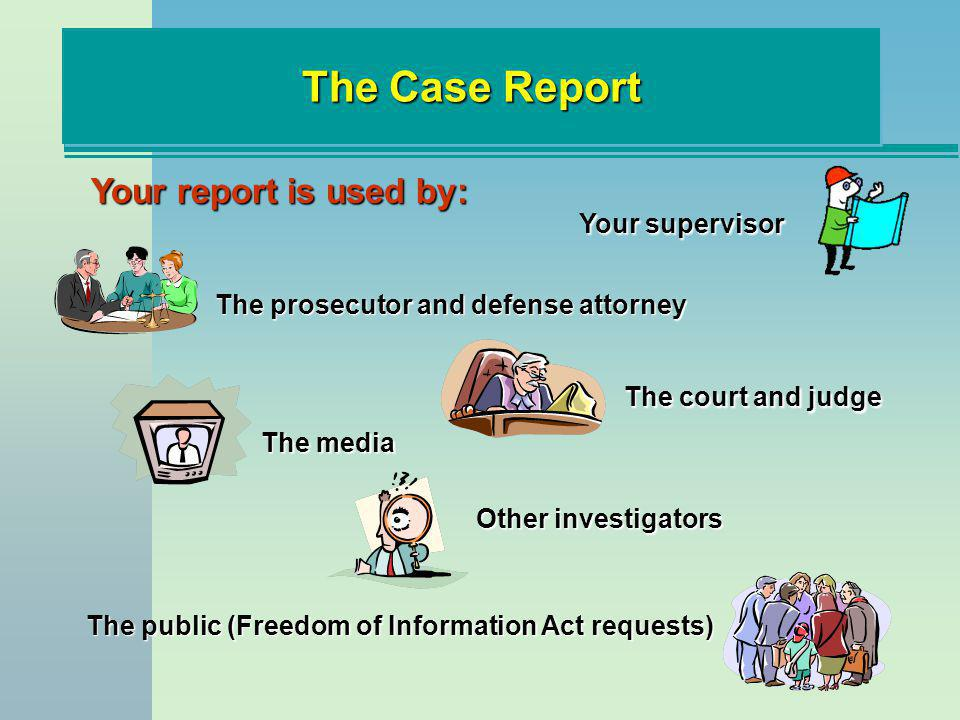 The Case Report Your report is used by: Your supervisor The prosecutor and defense attorney The court and judge The media Other investigators The publ