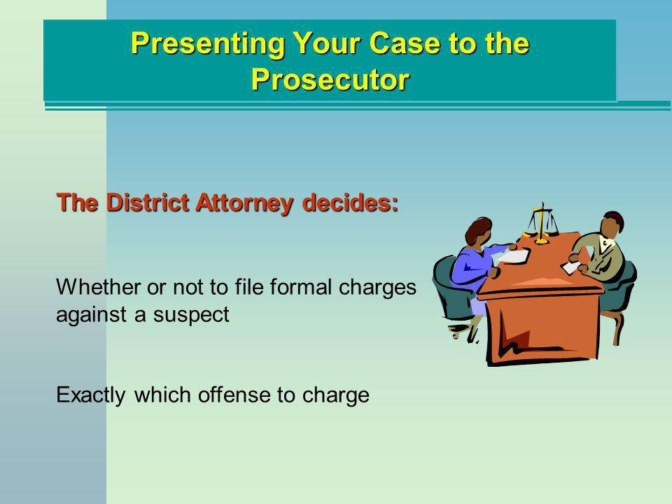 Presenting Your Case to the Prosecutor The District Attorney decides: Whether or not to file formal charges against a suspect Exactly which offense to