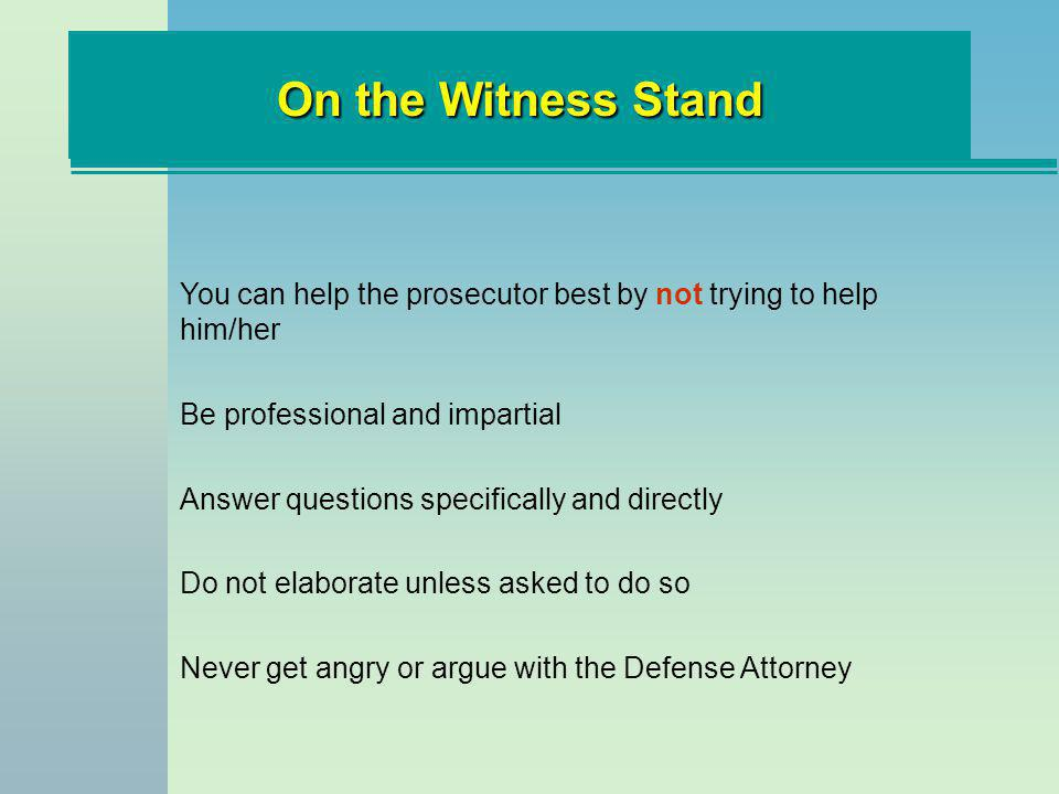 On the Witness Stand You can help the prosecutor best by not trying to help him/her Be professional and impartial Answer questions specifically and di