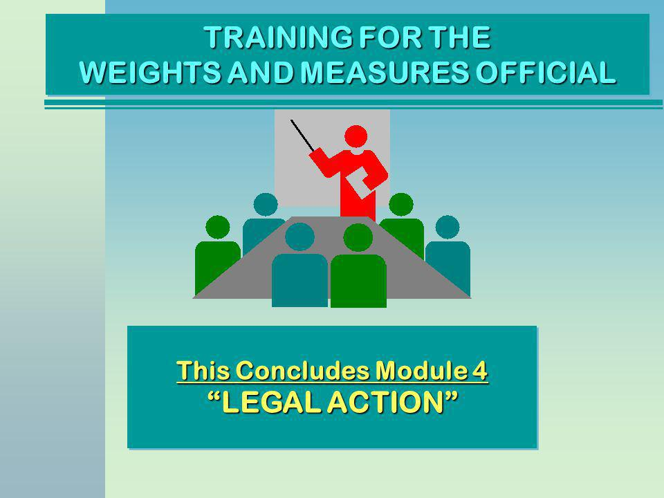 TRAINING FOR THE WEIGHTS AND MEASURES OFFICIAL This Concludes Module 4 LEGAL ACTION