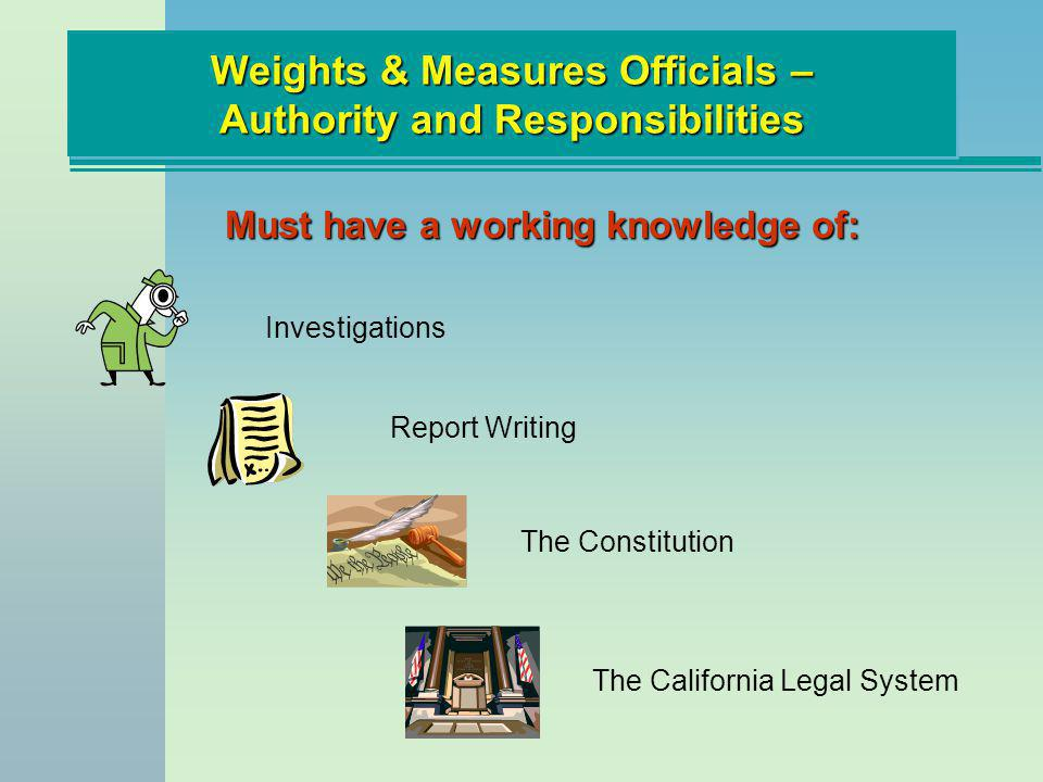 Weights & Measures Officials – Authority and Responsibilities Must have a working knowledge of: Investigations The California Legal System Report Writ