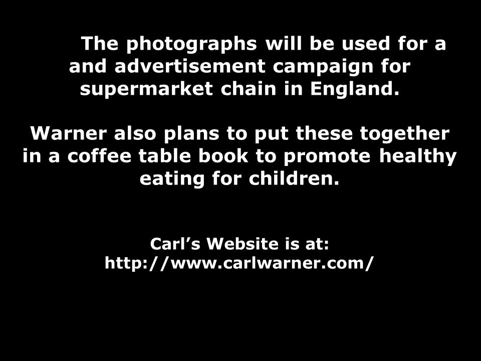 The photographs will be used for a and advertisement campaign for supermarket chain in England. Warner also plans to put these together in a coffee ta