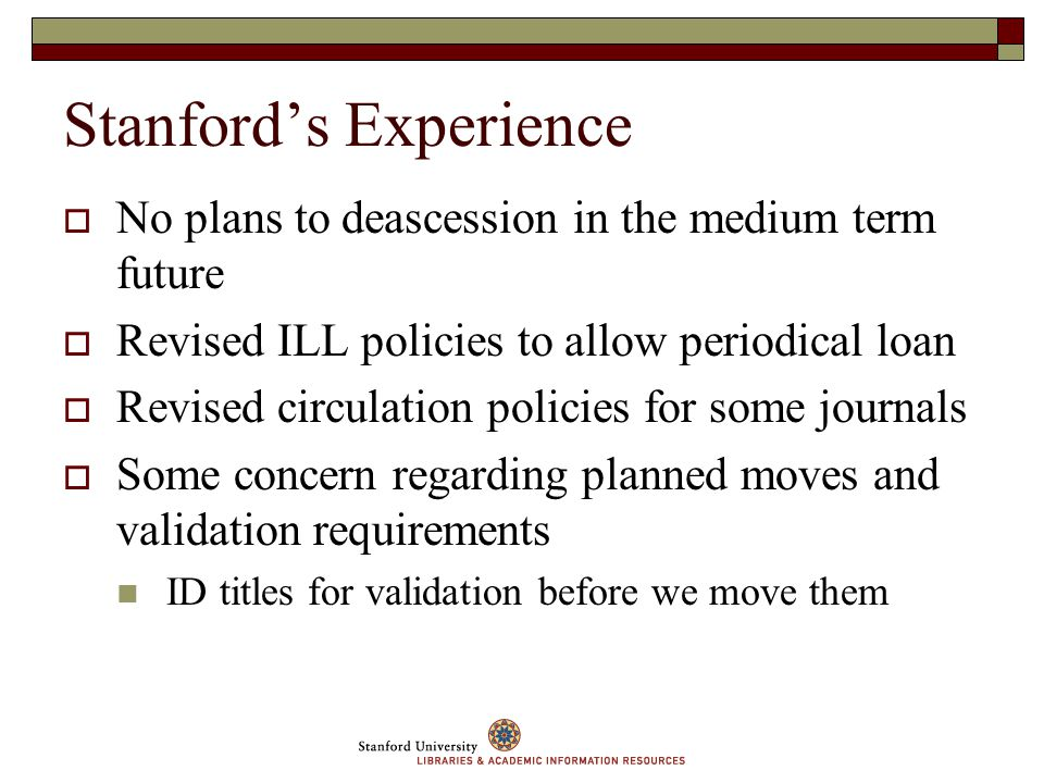 Stanfords Experience No plans to deascession in the medium term future Revised ILL policies to allow periodical loan Revised circulation policies for