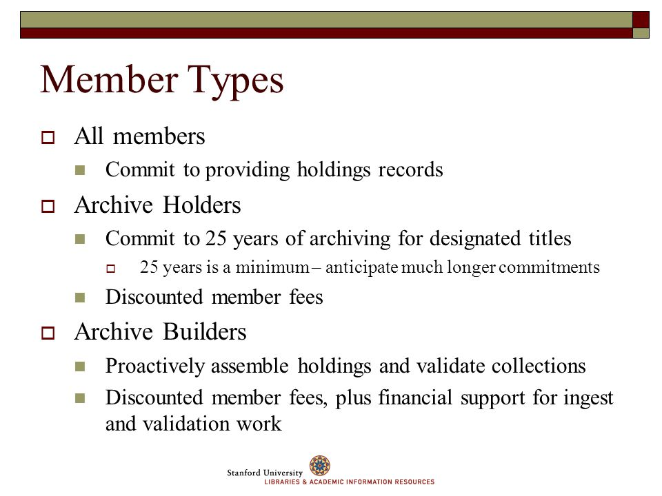 Member Types All members Commit to providing holdings records Archive Holders Commit to 25 years of archiving for designated titles 25 years is a minimum – anticipate much longer commitments Discounted member fees Archive Builders Proactively assemble holdings and validate collections Discounted member fees, plus financial support for ingest and validation work