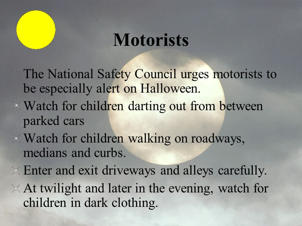Motorists The National Safety Council urges motorists to be especially alert on Halloween. Watch for children darting out from between parked cars Wat