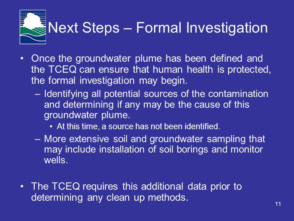 11 Next Steps – Formal Investigation Once the groundwater plume has been defined and the TCEQ can ensure that human health is protected, the formal investigation may begin.