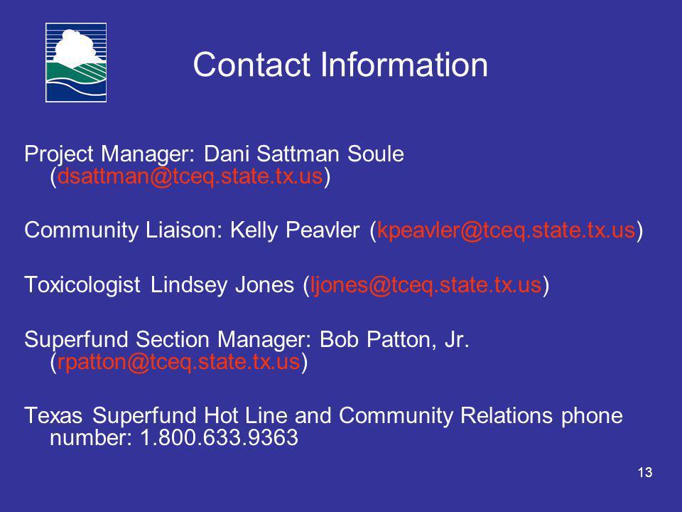 13 Contact Information Project Manager: Dani Sattman Soule (dsattman@tceq.state.tx.us) Community Liaison: Kelly Peavler (kpeavler@tceq.state.tx.us) Toxicologist Lindsey Jones (ljones@tceq.state.tx.us) Superfund Section Manager: Bob Patton, Jr.