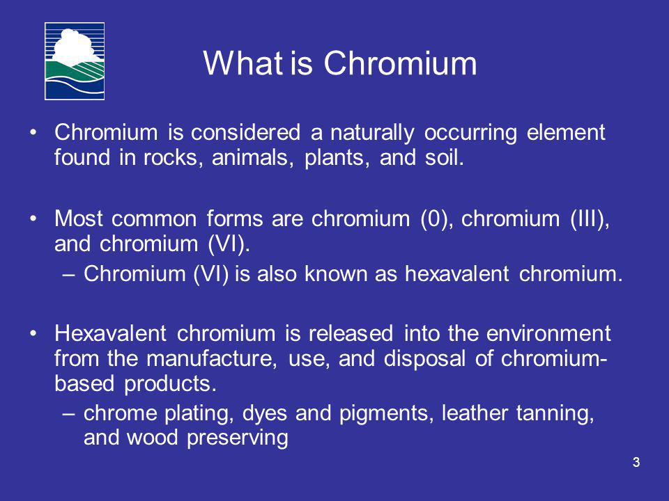 3 What is Chromium Chromium is considered a naturally occurring element found in rocks, animals, plants, and soil.