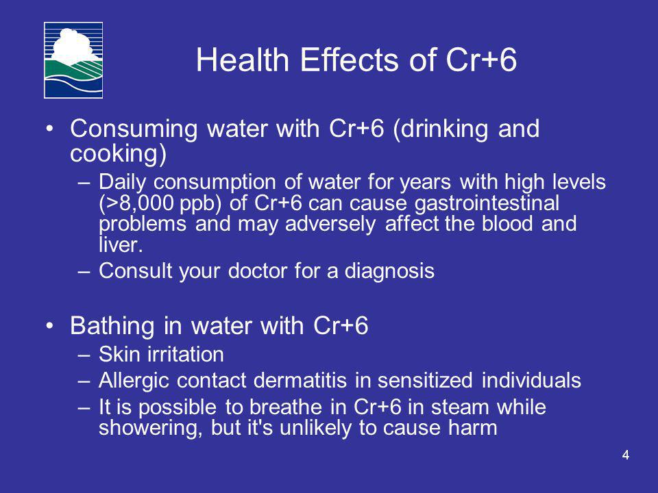 4 Health Effects of Cr+6 Consuming water with Cr+6 (drinking and cooking) –Daily consumption of water for years with high levels (>8,000 ppb) of Cr+6 can cause gastrointestinal problems and may adversely affect the blood and liver.