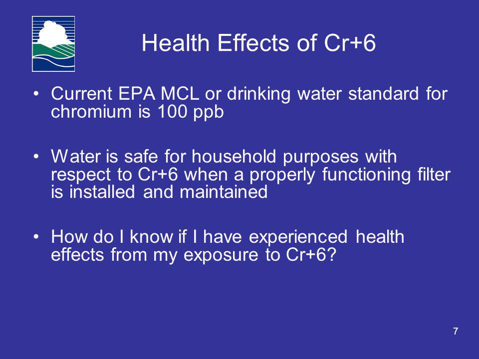 7 Current EPA MCL or drinking water standard for chromium is 100 ppb Water is safe for household purposes with respect to Cr+6 when a properly functioning filter is installed and maintained How do I know if I have experienced health effects from my exposure to Cr+6?