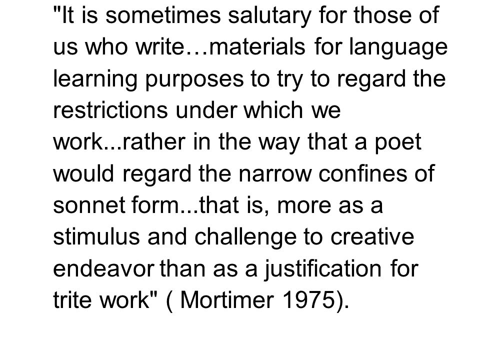 It is sometimes salutary for those of us who write…materials for language learning purposes to try to regard the restrictions under which we work...rather in the way that a poet would regard the narrow confines of sonnet form...that is, more as a stimulus and challenge to creative endeavor than as a justification for trite work ( Mortimer 1975).