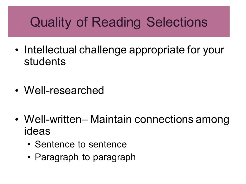 Quality of Reading Selections Intellectual challenge appropriate for your students Well-researched Well-written– Maintain connections among ideas Sentence to sentence Paragraph to paragraph