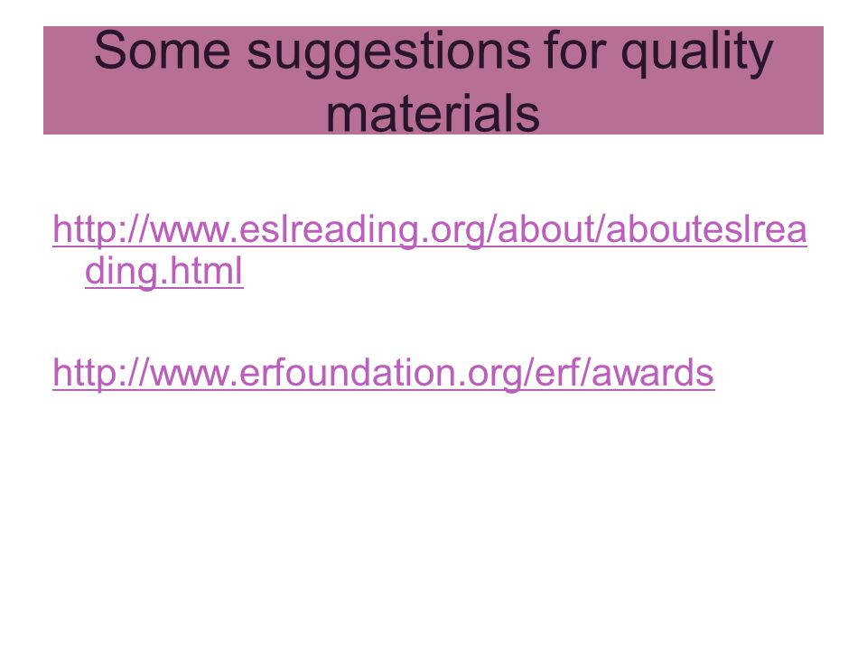 Some suggestions for quality materials http://www.eslreading.org/about/abouteslrea ding.html http://www.erfoundation.org/erf/awards