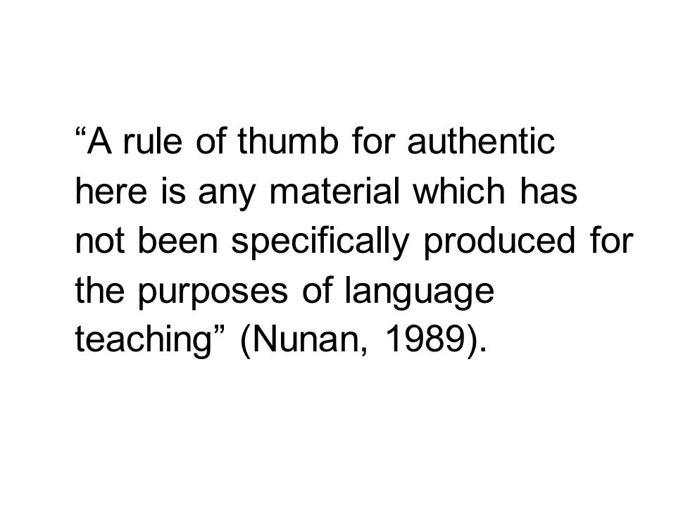 A rule of thumb for authentic here is any material which has not been specifically produced for the purposes of language teaching (Nunan, 1989).