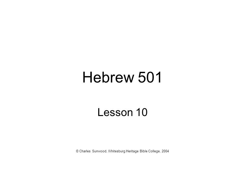 Hebrew 501 Lesson 10 © Charles Sunwood, Whitesburg Heritage Bible College, 2004