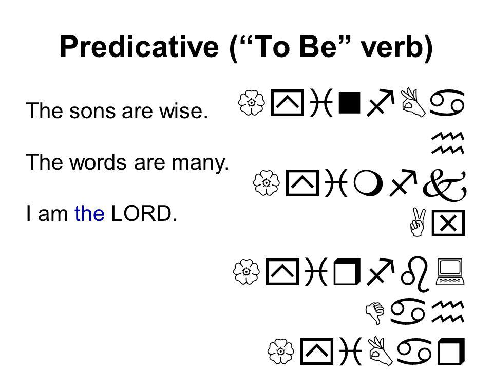 Predicative (To Be verb) {yinfBa h {yimfk Ax {yirfb: Dah {yiBar hwhy yinA) )Uh yim :Ta) yim The sons are wise.