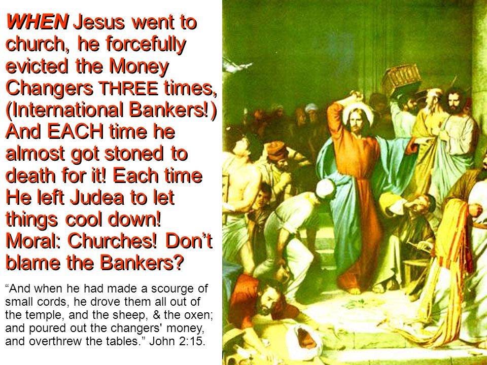 WHEN Jesus went to church, he forcefully evicted the Money Changers THREE times, (International Bankers!) And EACH time he almost got stoned to death for it.