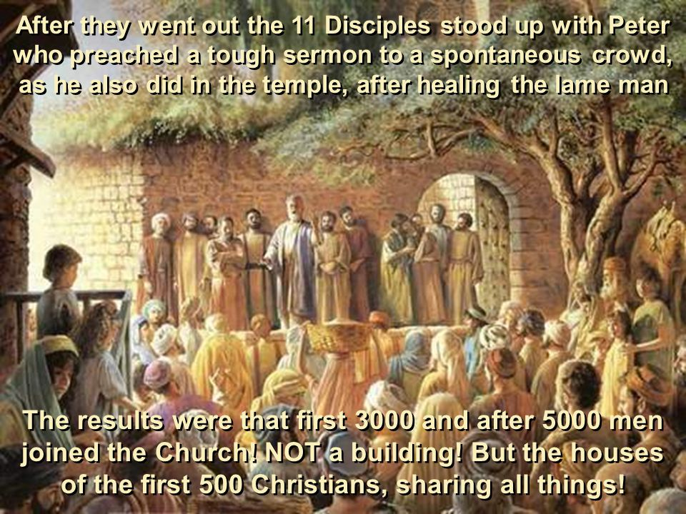 After they went out the 11 Disciples stood up with Peter who preached a tough sermon to a spontaneous crowd, as he also did in the temple, after healing the lame man The results were that first 3000 and after 5000 men joined the Church.