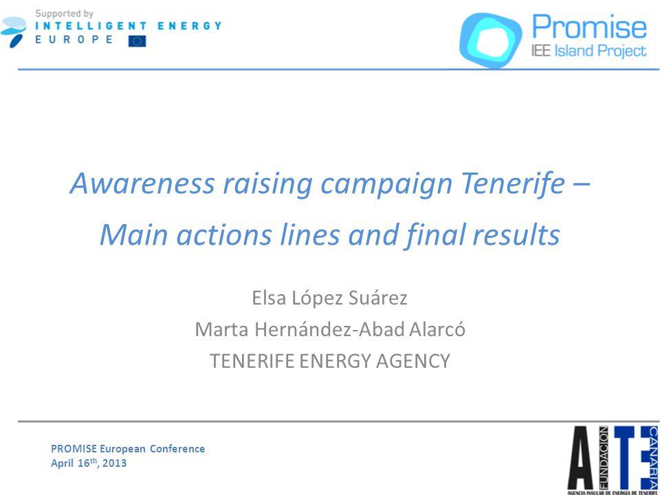 PROMISE European Conference April 16 th, 2013 Awareness raising campaign Tenerife – Main actions lines and final results Elsa López Suárez Marta Herná