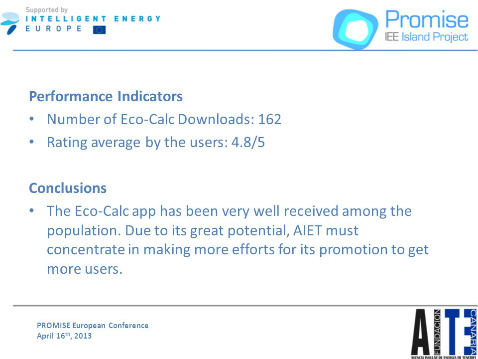 PROMISE European Conference April 16 th, 2013 Performance Indicators Number of Eco-Calc Downloads: 162 Rating average by the users: 4.8/5 Conclusions The Eco-Calc app has been very well received among the population.