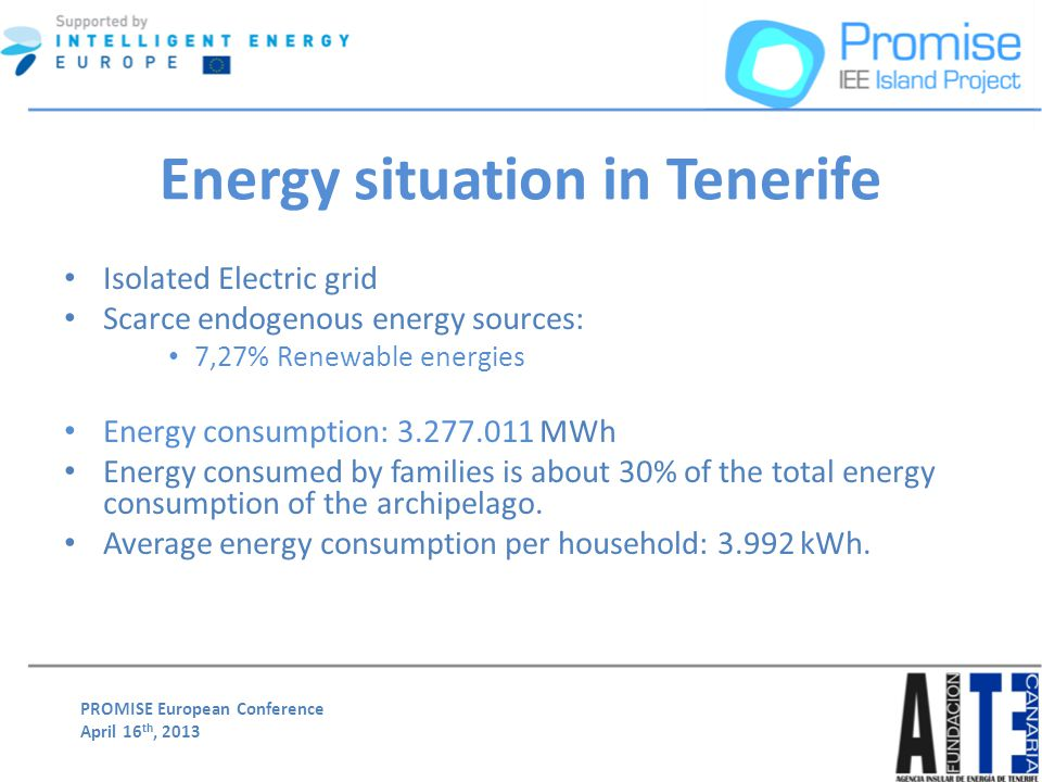 PROMISE European Conference April 16 th, 2013 Energy situation in Tenerife Isolated Electric grid Scarce endogenous energy sources: 7,27% Renewable energies Energy consumption: 3.277.011 MWh Energy consumed by families is about 30% of the total energy consumption of the archipelago.