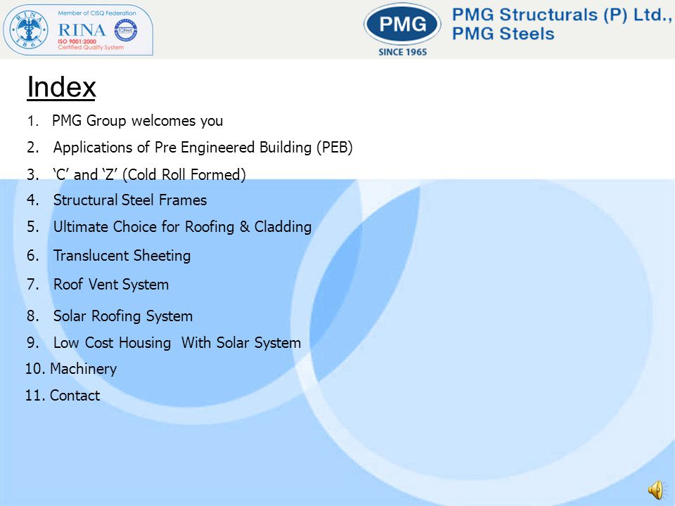 Index 1. PMG Group welcomes you 2. Applications of Pre Engineered Building (PEB) 3. C and Z (Cold Roll Formed) 4. Structural Steel Frames 5. Ultimate