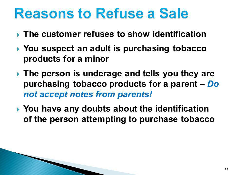 38 The customer refuses to show identification You suspect an adult is purchasing tobacco products for a minor The person is underage and tells you they are purchasing tobacco products for a parent – Do not accept notes from parents.