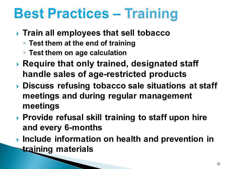 42 Train all employees that sell tobacco Test them at the end of training Test them on age calculation Require that only trained, designated staff handle sales of age-restricted products Discuss refusing tobacco sale situations at staff meetings and during regular management meetings Provide refusal skill training to staff upon hire and every 6-months Include information on health and prevention in training materials