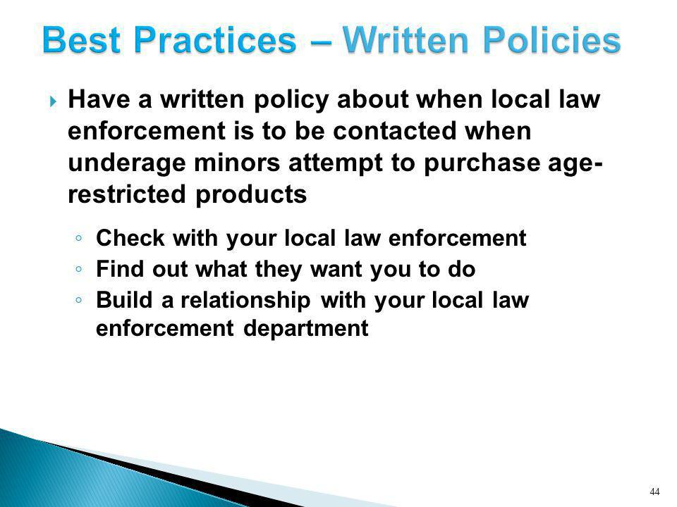 Have a written policy about when local law enforcement is to be contacted when underage minors attempt to purchase age- restricted products Check with your local law enforcement Find out what they want you to do Build a relationship with your local law enforcement department 44