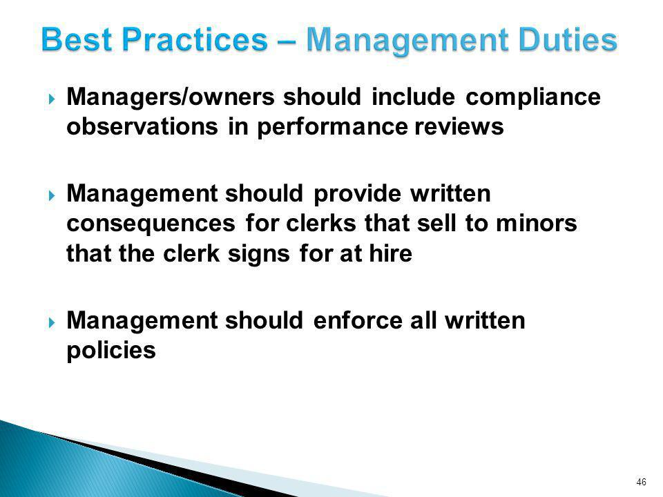 Managers/owners should include compliance observations in performance reviews Management should provide written consequences for clerks that sell to minors that the clerk signs for at hire Management should enforce all written policies 46