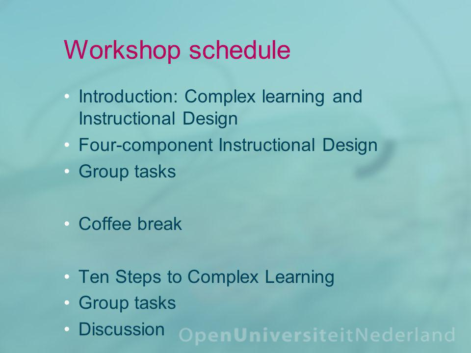 Workshop schedule Introduction: Complex learning and Instructional Design Four-component Instructional Design Group task Coffee break Ten Steps to Complex Learning Group task Discussion