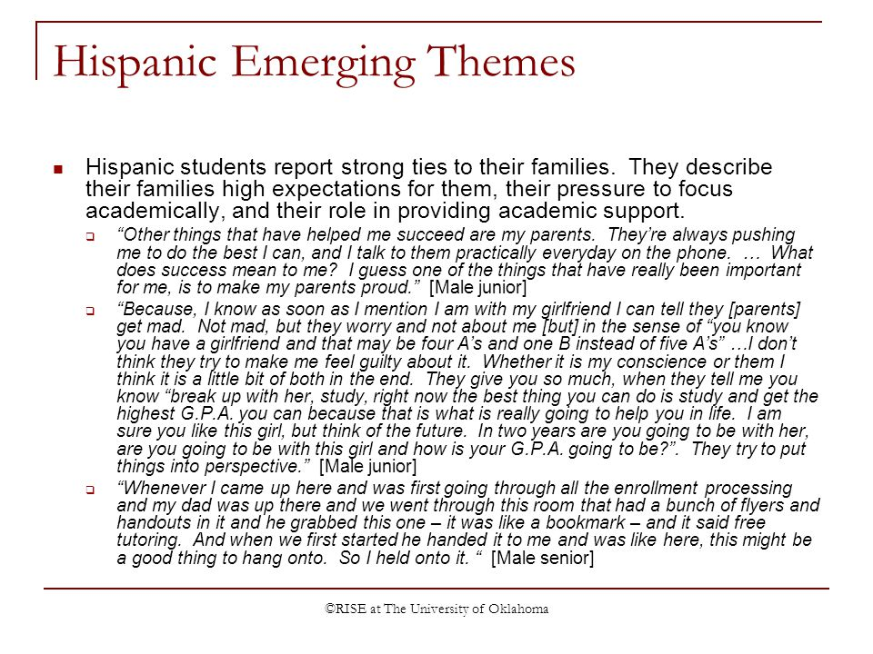 ©RISE at The University of Oklahoma Hispanic Emerging Themes Hispanic students report strong ties to their families. They describe their families high