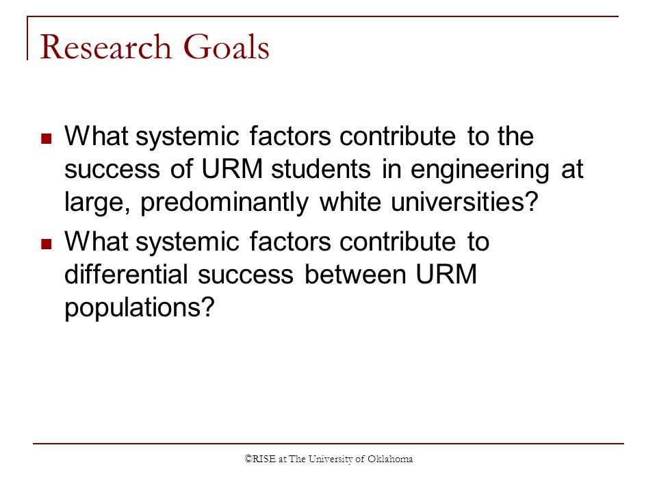 ©RISE at The University of Oklahoma Research Goals What systemic factors contribute to the success of URM students in engineering at large, predominantly white universities.