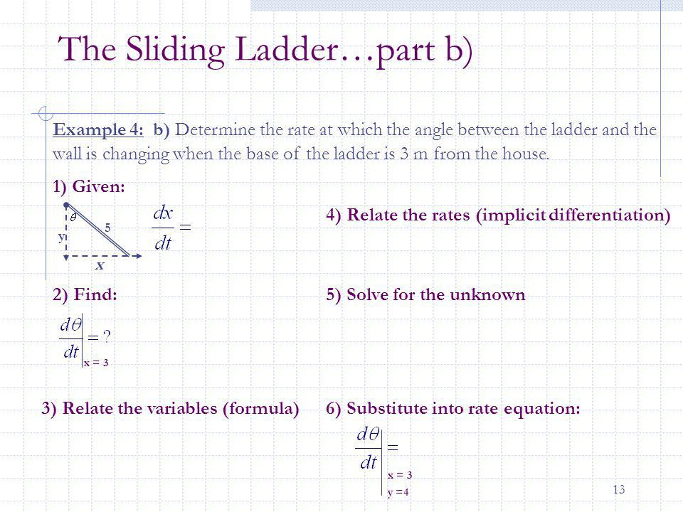 13 The Sliding Ladder…part b) x y Example 4: b) Determine the rate at which the angle between the ladder and the wall is changing when the base of the