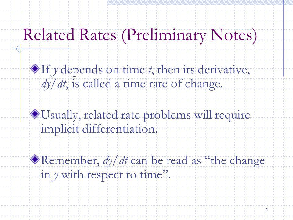 2 Related Rates (Preliminary Notes) If y depends on time t, then its derivative, dy/dt, is called a time rate of change.