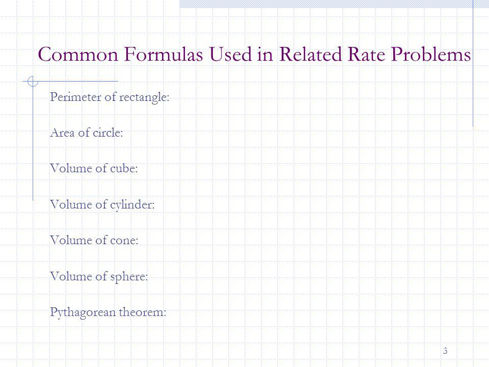 3 Common Formulas Used in Related Rate Problems Perimeter of rectangle: Area of circle: Volume of cube: Volume of cylinder: Volume of cone: Volume of