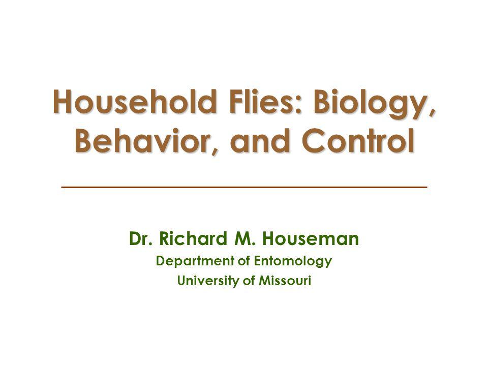 Household Flies: Biology, Behavior, and Control Dr. Richard M. Houseman Department of Entomology University of Missouri