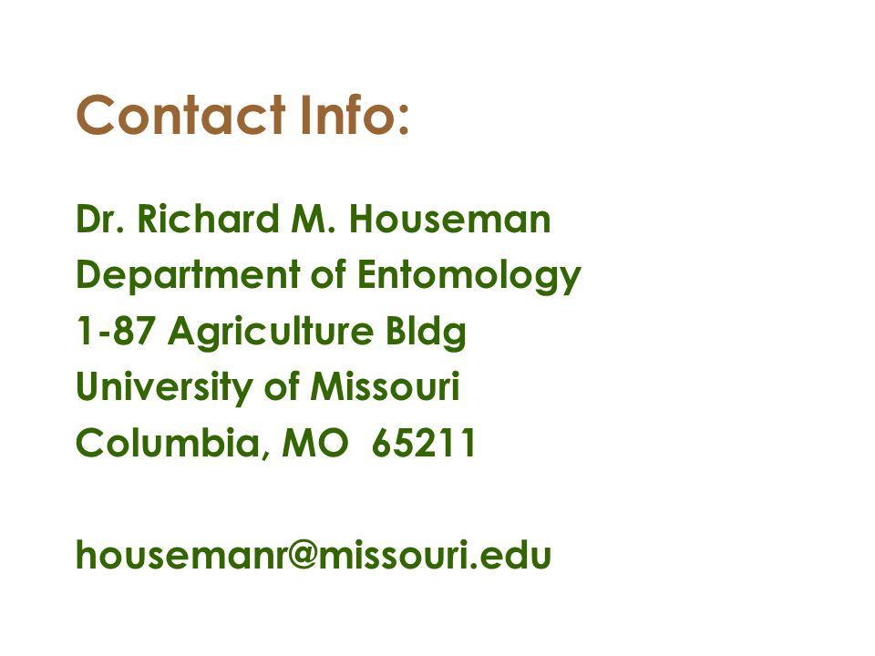 Contact Info: Dr. Richard M. Houseman Department of Entomology 1-87 Agriculture Bldg University of Missouri Columbia, MO 65211 housemanr@missouri.edu
