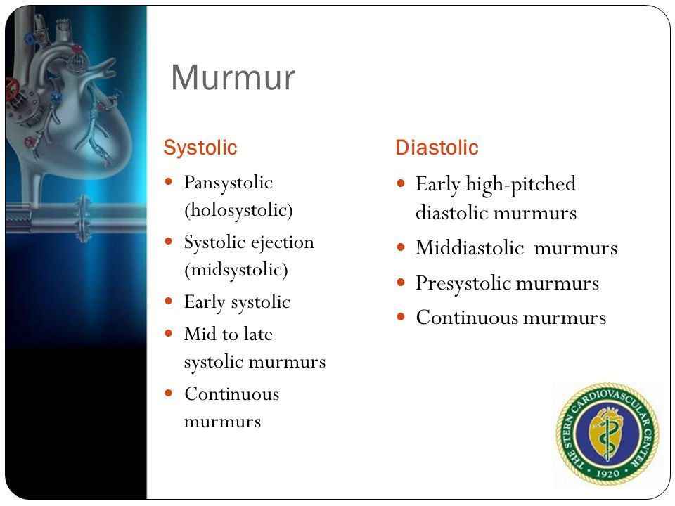 Murmur SystolicDiastolic Pansystolic (holosystolic) Systolic ejection (midsystolic) Early systolic Mid to late systolic murmurs Continuous murmurs Ear
