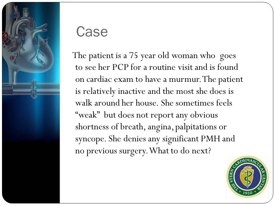 Case The patient is a 75 year old woman who goes to see her PCP for a routine visit and is found on cardiac exam to have a murmur. The patient is rela