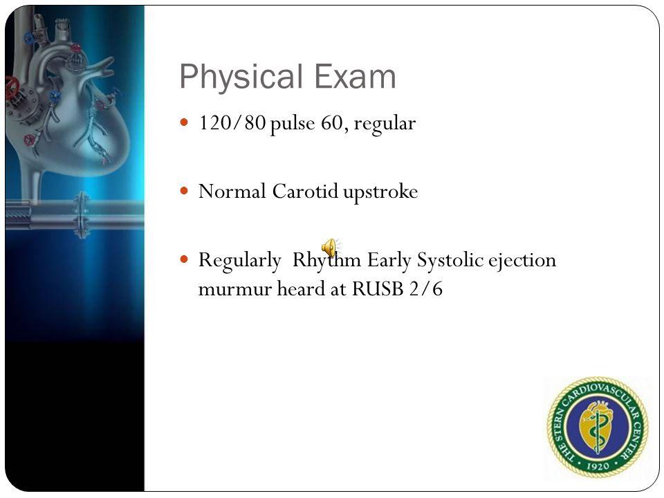 Physical Exam 120/80 pulse 60, regular Normal Carotid upstroke Regularly Rhythm Early Systolic ejection murmur heard at RUSB 2/6