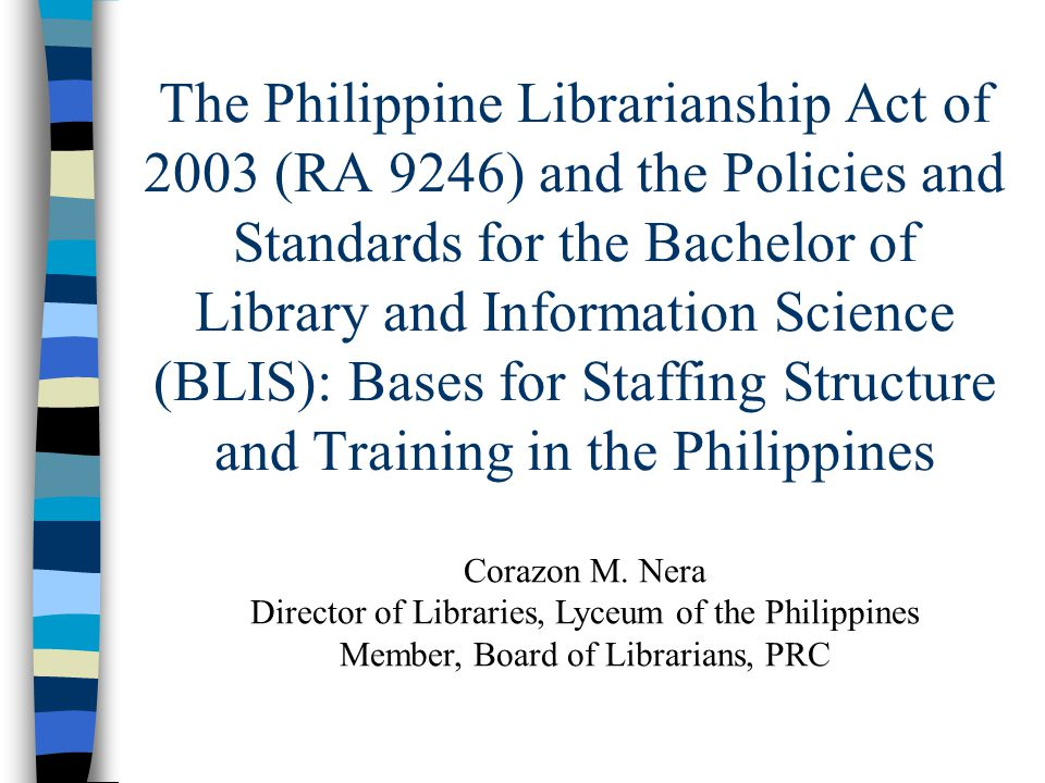 The Philippine Librarianship Act of 2003 (RA 9246) and the Policies and Standards for the Bachelor of Library and Information Science (BLIS): Bases fo