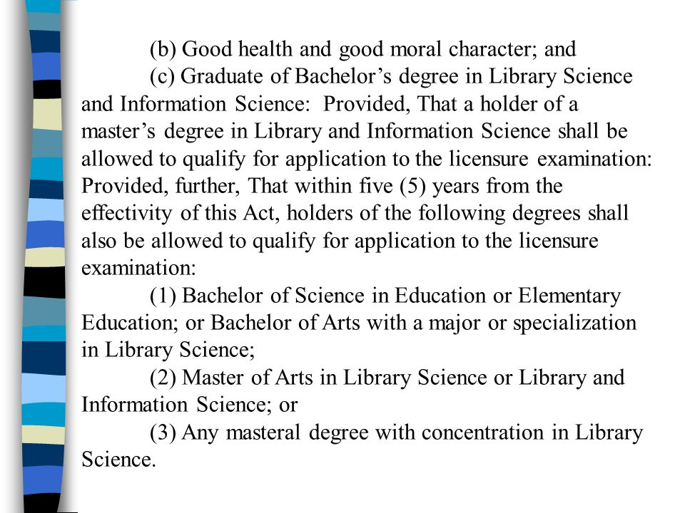 (b) Good health and good moral character; and (c) Graduate of Bachelors degree in Library Science and Information Science: Provided, That a holder of