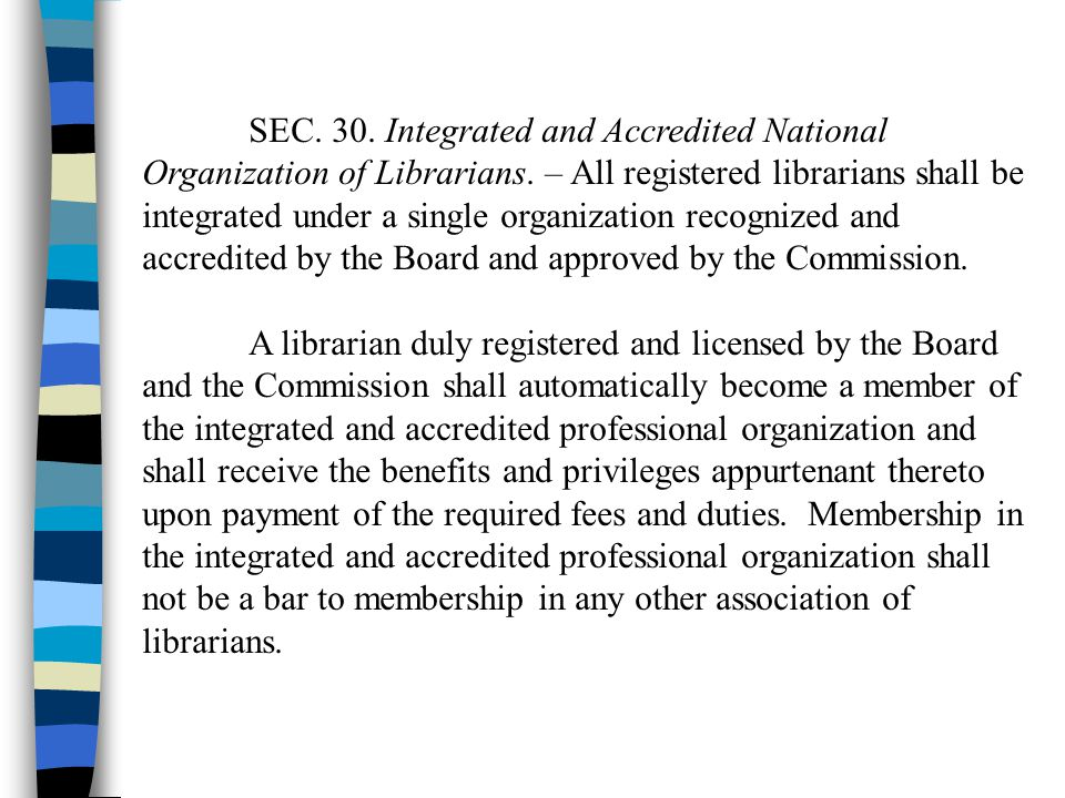 SEC. 30. Integrated and Accredited National Organization of Librarians. – All registered librarians shall be integrated under a single organization re