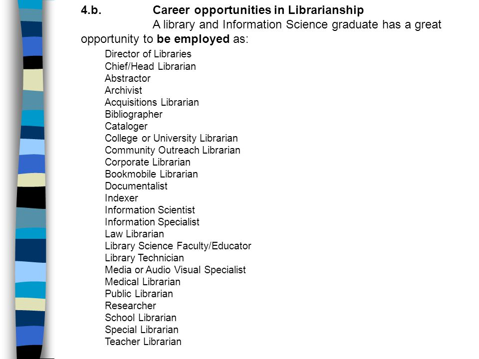 4.b.Career opportunities in Librarianship A library and Information Science graduate has a great opportunity to be employed as: Director of Libraries