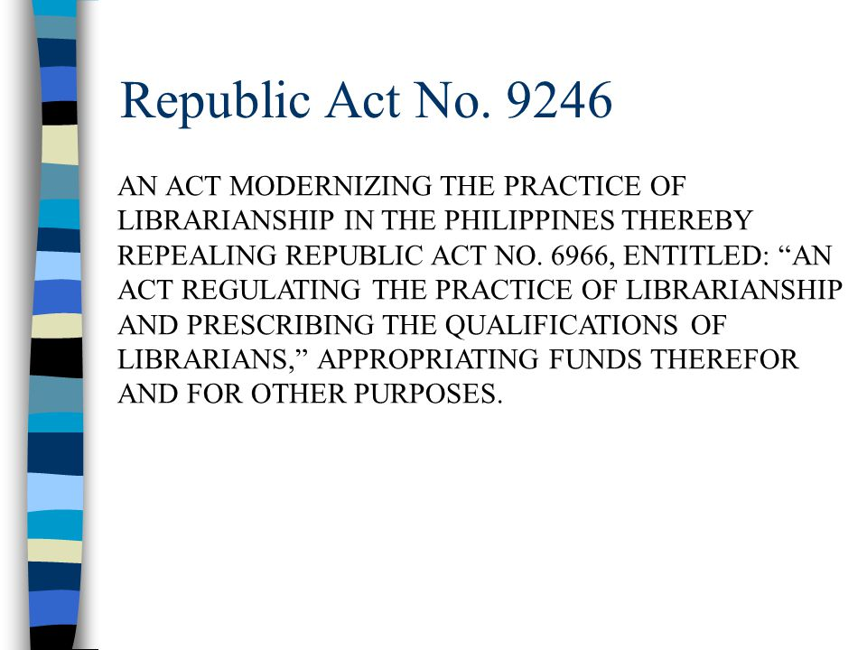 Republic Act No. 9246 AN ACT MODERNIZING THE PRACTICE OF LIBRARIANSHIP IN THE PHILIPPINES THEREBY REPEALING REPUBLIC ACT NO. 6966, ENTITLED: AN ACT RE