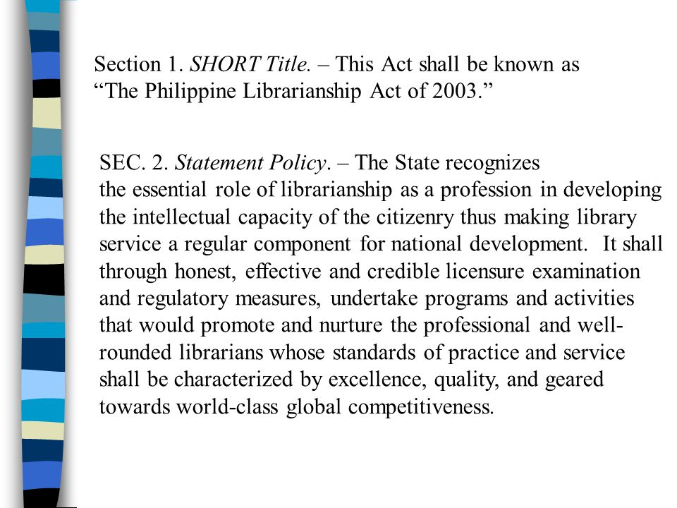 Section 1. SHORT Title. – This Act shall be known as The Philippine Librarianship Act of 2003. SEC. 2. Statement Policy. – The State recognizes the es