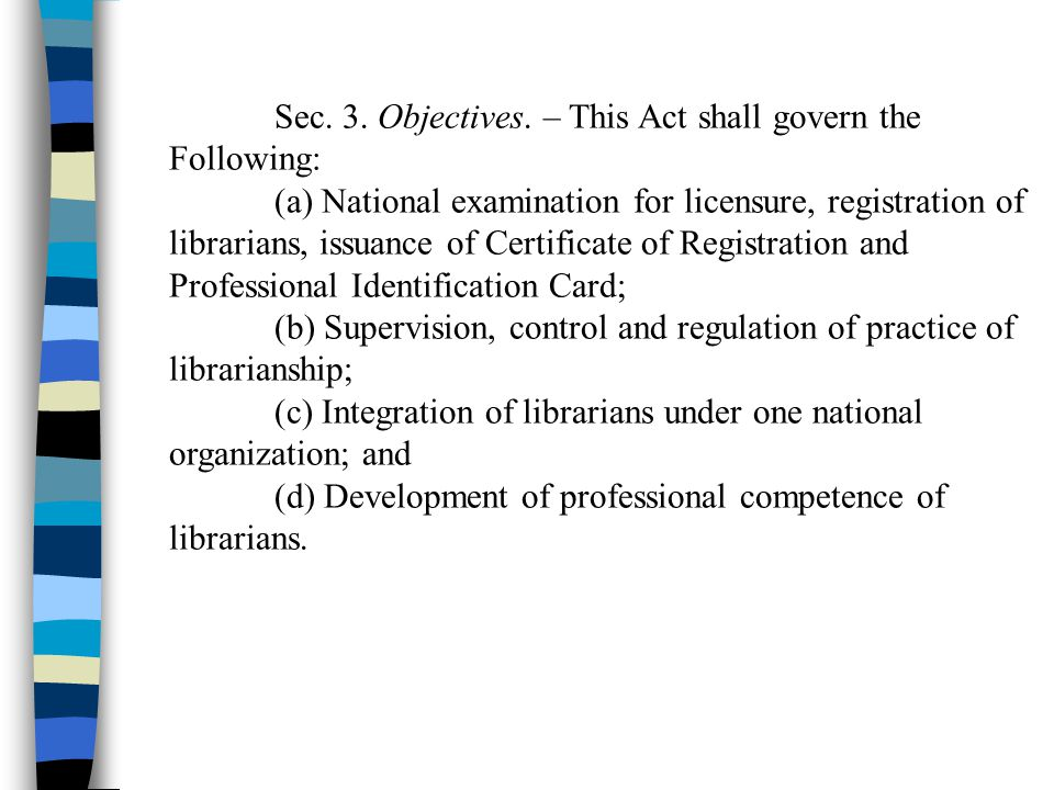 Sec. 3. Objectives. – This Act shall govern the Following: (a) National examination for licensure, registration of librarians, issuance of Certificate