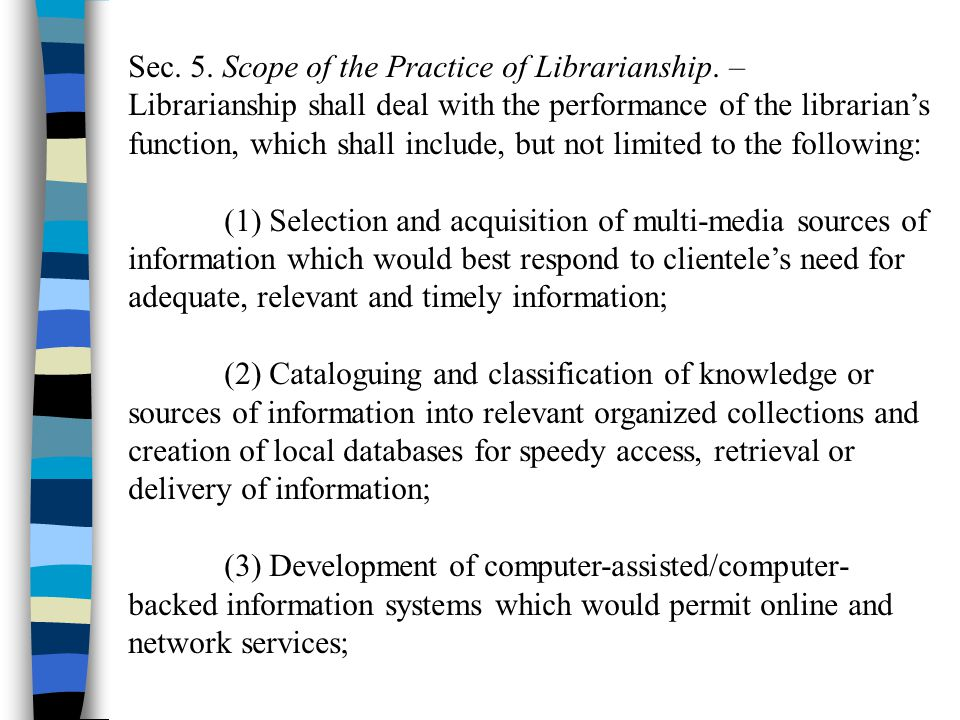 Sec. 5. Scope of the Practice of Librarianship. – Librarianship shall deal with the performance of the librarians function, which shall include, but n