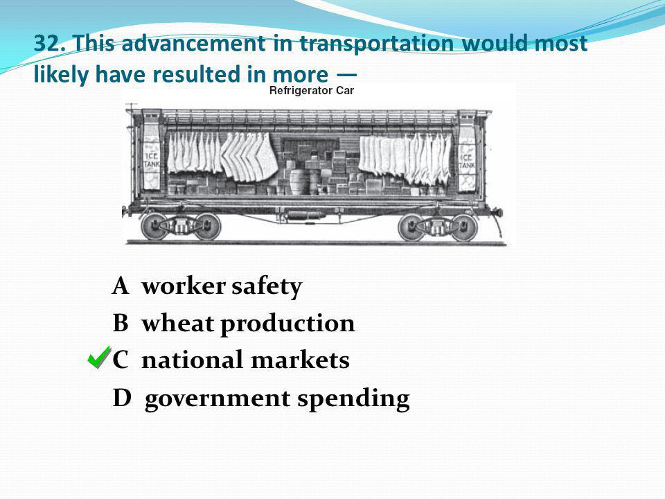 32. This advancement in transportation would most likely have resulted in more A worker safety B wheat production C national markets D government spen